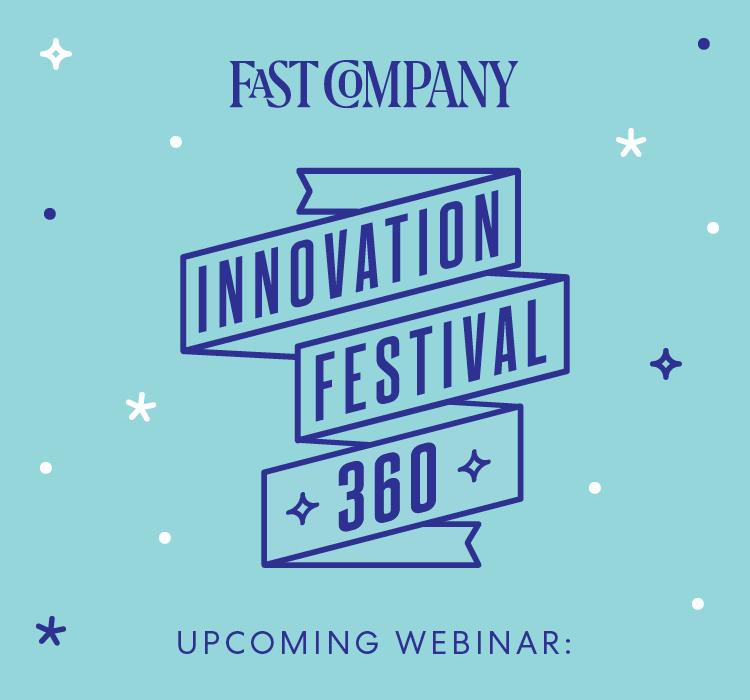 FAST COMPANY | INNOVATION FESTIVAL 360 | UPCOMING WEBINAR