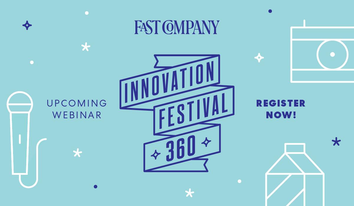 FAST COMPANY | UPCOMING WEBINAR | INNOVATION FESTIVAL 360 | REGISTER NOW!