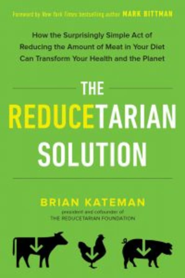 Reducetarian Solution: How the Surprisingly Simple Act of Reducing the Amount of Meat in Your Diet Can Transform Your Health and the Planet